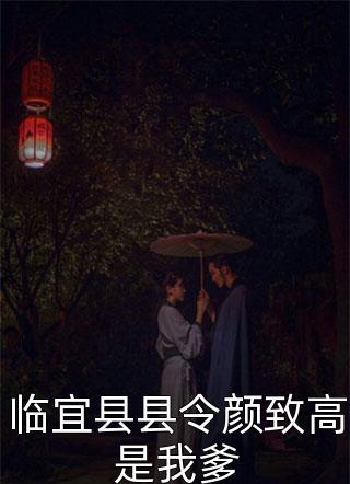 临宜县县令颜致高是我爹小说(短篇古代)-临宜县县令颜致高是我爹(画笔敲敲)全文预览
